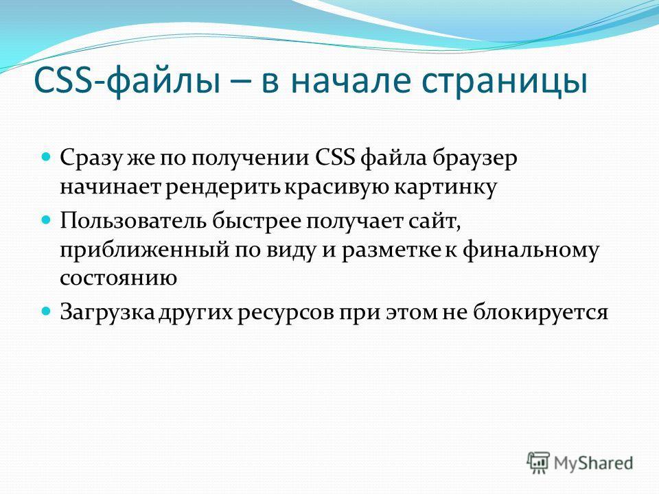 CSS-файлы – в начале страницы Сразу же по получении CSS файла браузер начинает рендерить красивую картинку Пользователь быстрее получает сайт, приближенный по виду и разметке к финальному состоянию Загрузка других ресурсов при этом не блокируется