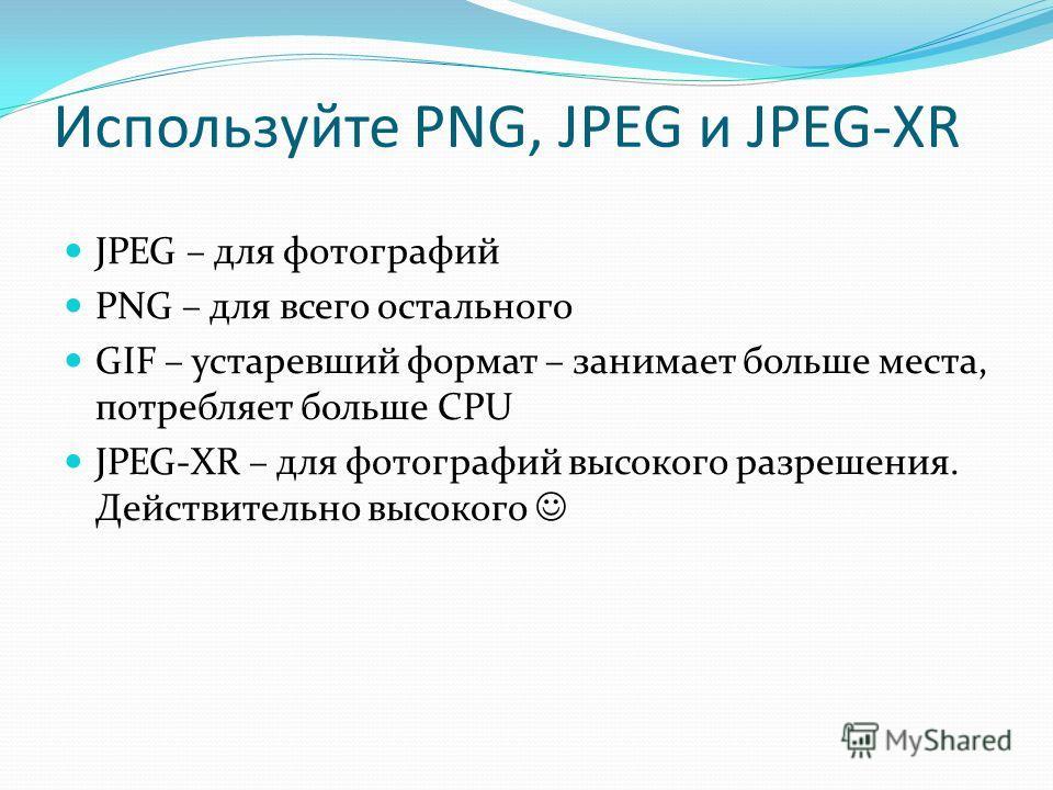 Используйте PNG, JPEG и JPEG-XR JPEG – для фотографий PNG – для всего остального GIF – устаревший формат – занимает больше места, потребляет больше CPU JPEG-XR – для фотографий высокого разрешения. Действительно высокого