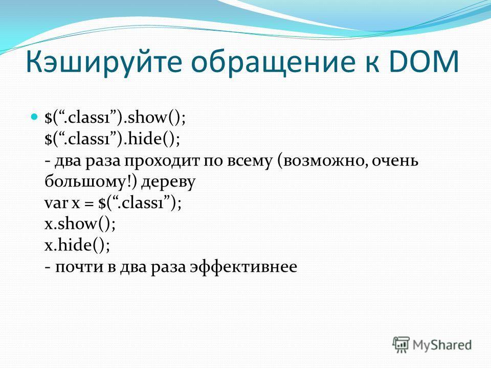 Кэшируйте обращение к DOM $(.class1).show(); $(.class1).hide(); - два раза проходит по всему (возможно, очень большому!) дереву var x = $(.class1); x.show(); x.hide(); - почти в два раза эффективнее