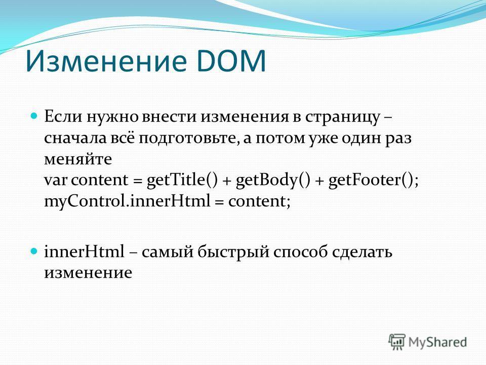 Изменение DOM Если нужно внести изменения в страницу – сначала всё подготовьте, а потом уже один раз меняйте var content = getTitle() + getBody() + getFooter(); myControl.innerHtml = content; innerHtml – самый быстрый способ сделать изменение