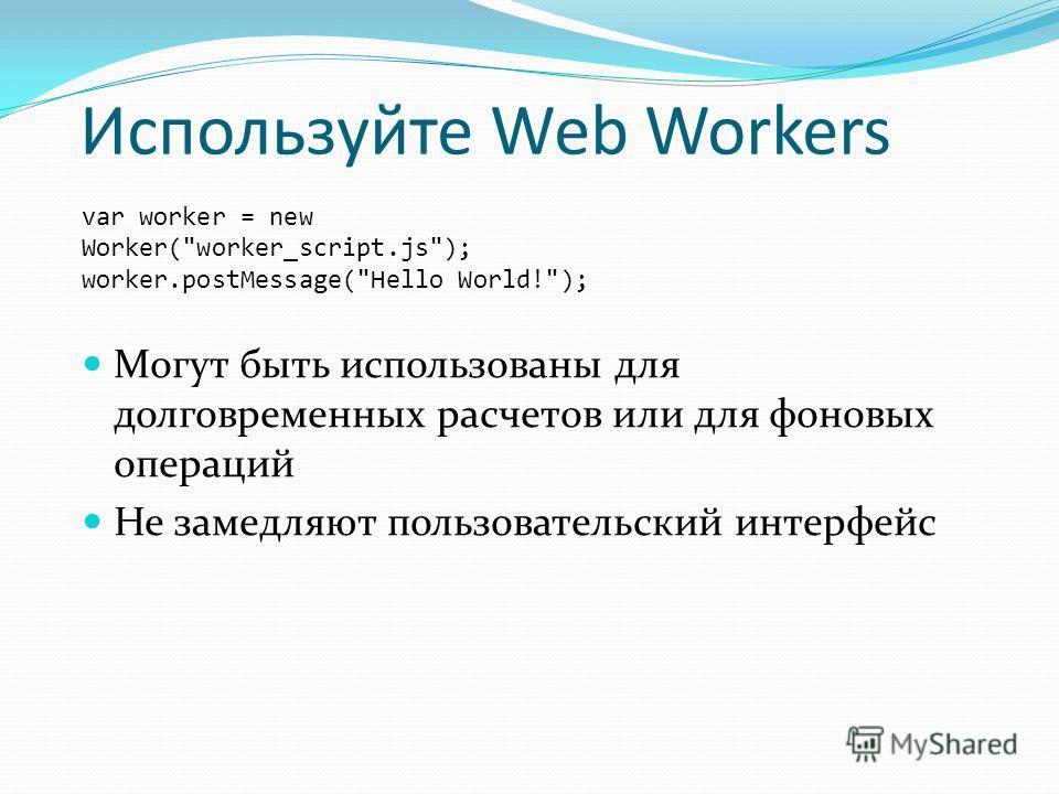 Используйте Web Workers var worker = new Worker(worker_script.js); worker.postMessage(Hello World!); Могут быть использованы для долговременных расчетов или для фоновых операций Не замедляют пользовательский интерфейс