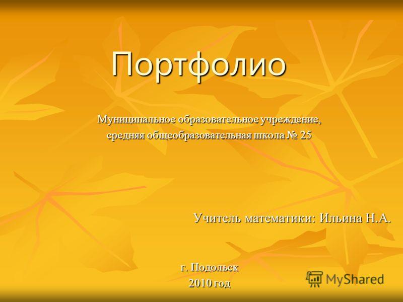 Портфолио Муниципальное образовательное учреждение, средняя общеобразовательная школа 25 Учитель математики: Ильина Н.А. г. Подольск 2010 год