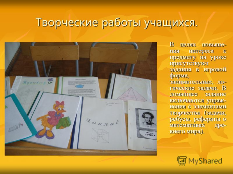 Творческие работы учащихся. В целях повыше- ния интереса к предмету на уроке присутствуют задания в игровой форме, занимательные, ло- гические задачи. В домашнее задание включаются упраж- нения с элементами творчества (задачи, ребусы, рефераты о мате