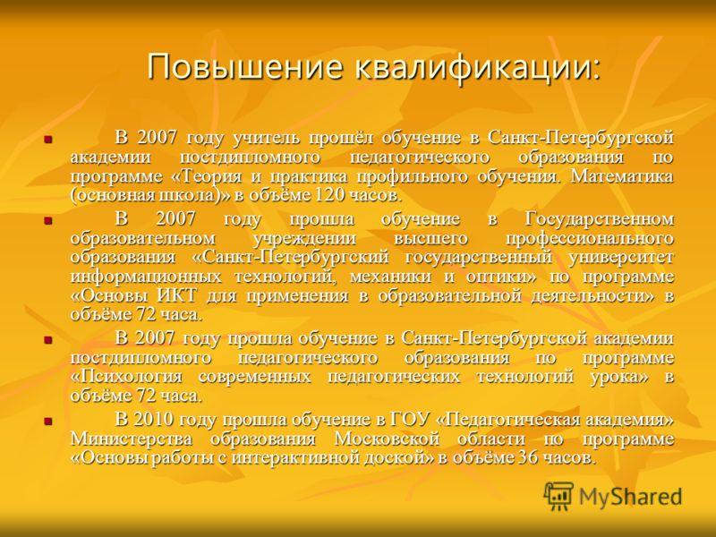 Повышение квалификации: В 2007 году учитель прошёл обучение в Санкт-Петербургской академии постдипломного педагогического образования по программе «Теория и практика профильного обучения. Математика (основная школа)» в объёме 120 часов. В 2007 году у