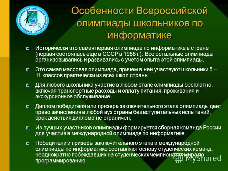 Особенности Всероссийской олимпиады школьников по информатике Исторически это самая первая олимпиада по информатике в стране (первая состоялась еще в СССР в 1988 г.). Все остальные олимпиады организовывались и развивались с учетом опыта этой олимпиад
