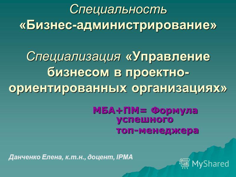 Специальность «Бизнес-администрирование» Специализация «Управление бизнесом в проектно- ориентированных организациях» MБA+ПМ= Формула успешного топ-менеджера Данченко Елена, к.т.н., доцент, IPMA