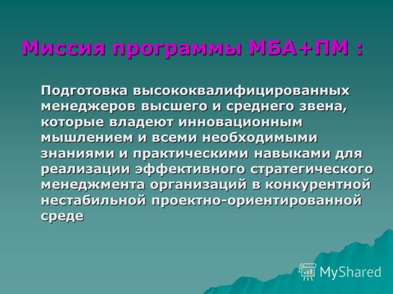 Миссия программы MБА+ПМ: Миссия программы MБА+ПМ : Подготовка высококвалифицированных менеджеров высшего и среднего звена, которые владеют инновационным мышлением и всеми необходимыми знаниями и практическими навыками для реализации эффективного стра