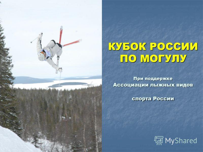 КУБОК РОССИИ ПО МОГУЛУ При поддержке Ассоциации лыжных видов спорта России