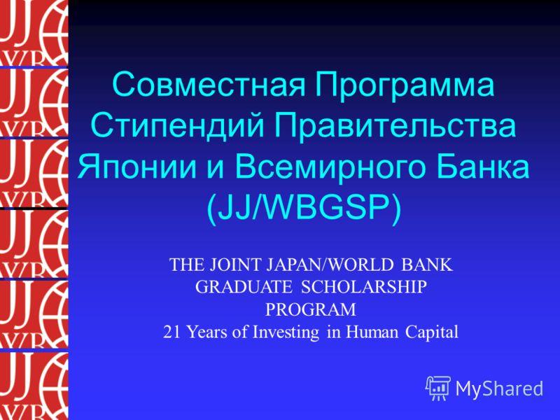 Совместная Программа Стипендий Правительства Японии и Всемирного Банка (JJ/WBGSP) THE JOINT JAPAN/WORLD BANK GRADUATE SCHOLARSHIP PROGRAM 21 Years of Investing in Human Capital