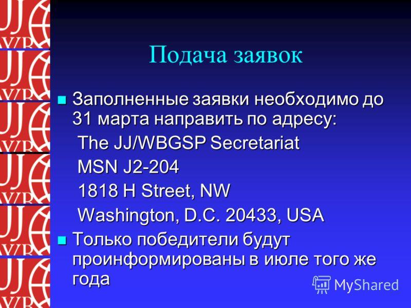 Подача заявок Заполненные заявки необходимо до 31 марта направить по адресу: Заполненные заявки необходимо до 31 марта направить по адресу: The JJ/WBGSP Secretariat MSN J2-204 1818 H Street, NW Washington, D.C. 20433, USA Только победители будут прои