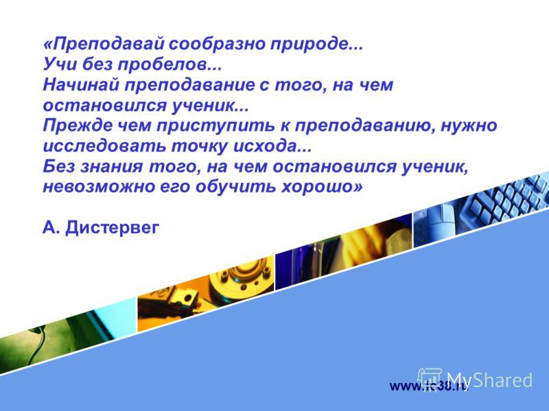www.ic38.ru «Преподавай сообразно природе... Учи без пробелов... Начинай преподавание с того, на чем остановился ученик... Прежде чем приступить к преподаванию, нужно исследовать точку исхода... Без знания того, на чем остановился ученик, невозможно