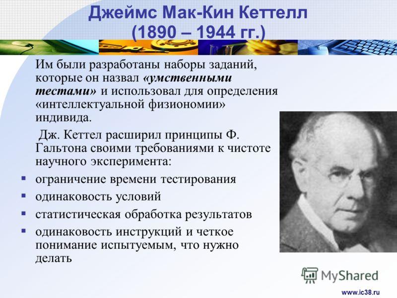 www.ic38.ru Джеймс Мак-Кин Кеттелл (1890 – 1944 гг.) Им были разработаны наборы заданий, которые он назвал «умственными тестами» и использовал для определения «интеллектуальной физиономии» индивида. Дж. Кеттел расширил принципы Ф. Гальтона своими тре