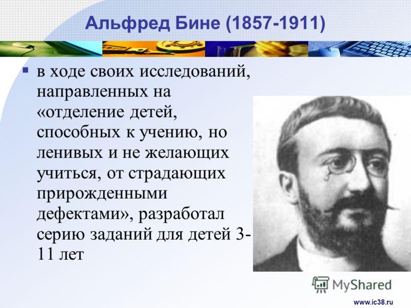 www.ic38.ru Альфред Бине (1857-1911) в ходе своих исследований, направленных на «отделение детей, способных к учению, но ленивых и не желающих учиться, от страдающих прирожденными дефектами», разработал серию заданий для детей 3- 11 лет