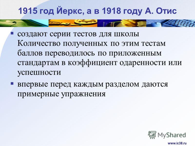 www.ic38.ru 1915 год Йеркс, а в 1918 году А. Отис создают серии тестов для школы Количество полученных по этим тестам баллов переводилось по приложенным стандартам в коэффициент одаренности или успешности впервые перед каждым разделом даются примерны