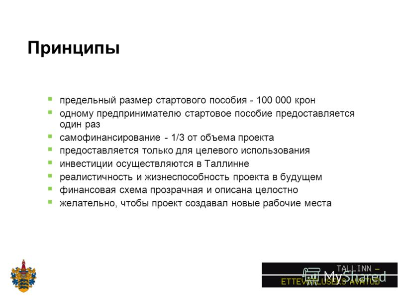 Принципы предельный размер стартового пособия - 100 000 крон одному предпринимателю стартовое пособие предоставляется один раз самофинансирование - 1/3 от объема проекта предоставляется только для целевого использования инвестиции осуществляются в Та