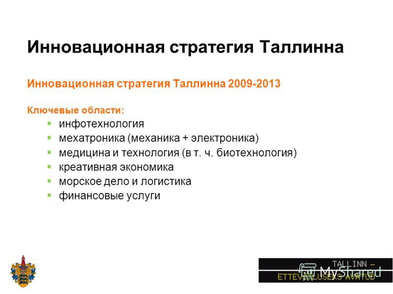 Инновационная стратегия Таллинна Инновационная стратегия Таллинна 2009-2013 Ключевые области: инфотехнология мехатроника (механика + электроника) медицина и технология (в т. ч. биотехнология) креативная экономика морское дело и логистика финансовые у