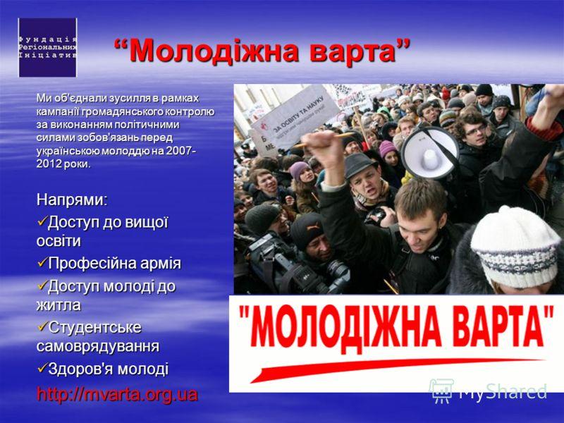 Молодіжна варта Ми об'єднали зусилля в рамках кампанії громадянського контролю за виконанням політичними силами зобов'язань перед українською молоддю на 2007- 2012 роки. Напрями: Доступ до вищої освіти Доступ до вищої освіти Професійна армія Професій
