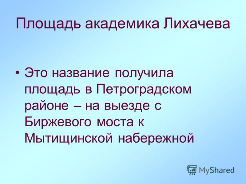 Площадь академика Лихачева Это название получила площадь в Петроградском районе – на выезде с Биржевого моста к Мытищинской набережной