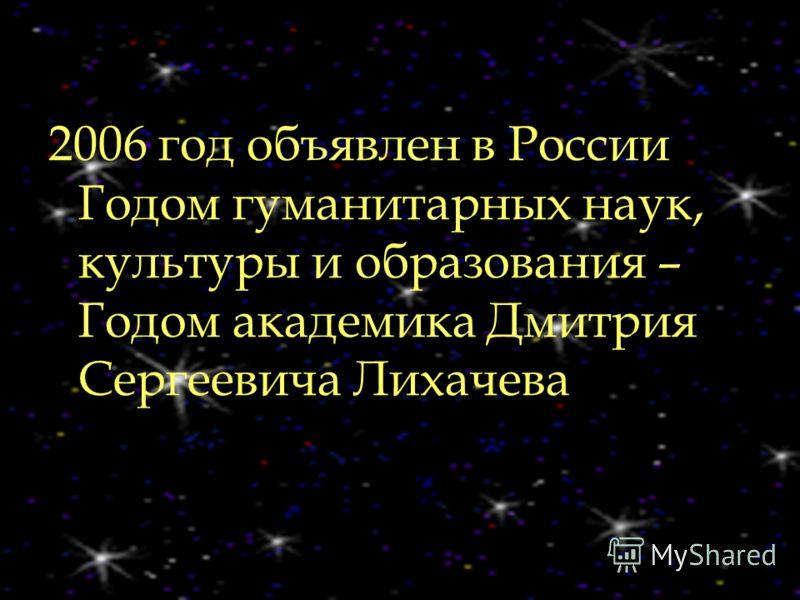2006 год объявлен в России Годом гуманитарных наук, культуры и образования – Годом академика Дмитрия Сергеевича Лихачева
