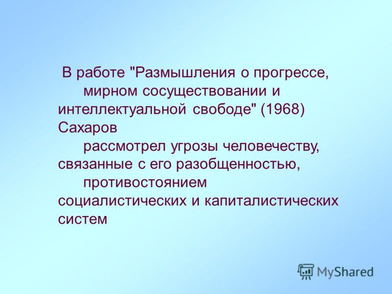 В работе Размышления о прогрессе, мирном сосуществовании и интеллектуальной свободе (1968) Сахаров рассмотрел угрозы человечеству, связанные с его разобщенностью, противостоянием социалистических и капиталистических систем