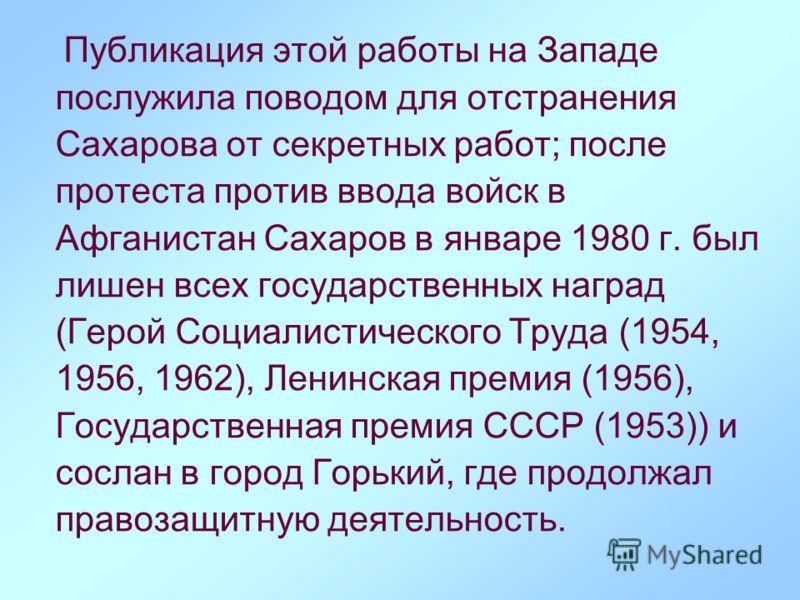 Публикация этой работы на Западе послужила поводом для отстранения Сахарова от секретных работ; после протеста против ввода войск в Афганистан Сахаров в январе 1980 г. был лишен всех государственных наград (Герой Социалистического Труда (1954, 1956,