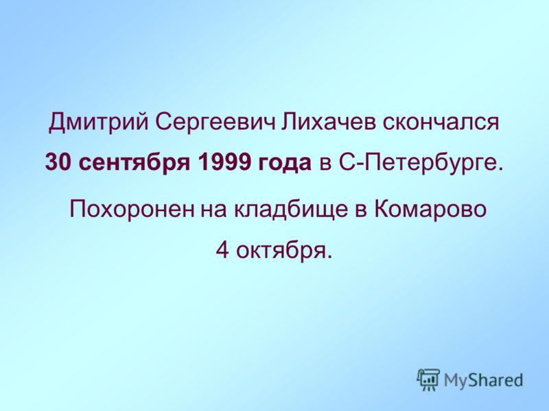 Дмитрий Сергеевич Лихачев скончался 30 сентября 1999 года в С-Петербурге. Похоронен на кладбище в Комарово 4 октября.