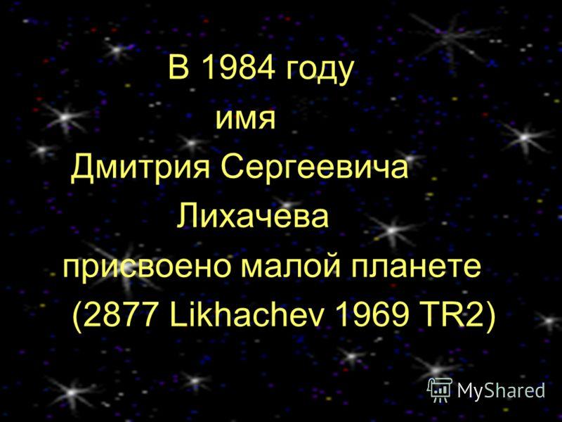 В 1984 году имя Дмитрия Сергеевича Лихачева присвоено малой планете (2877 Likhachev 1969 TR2)