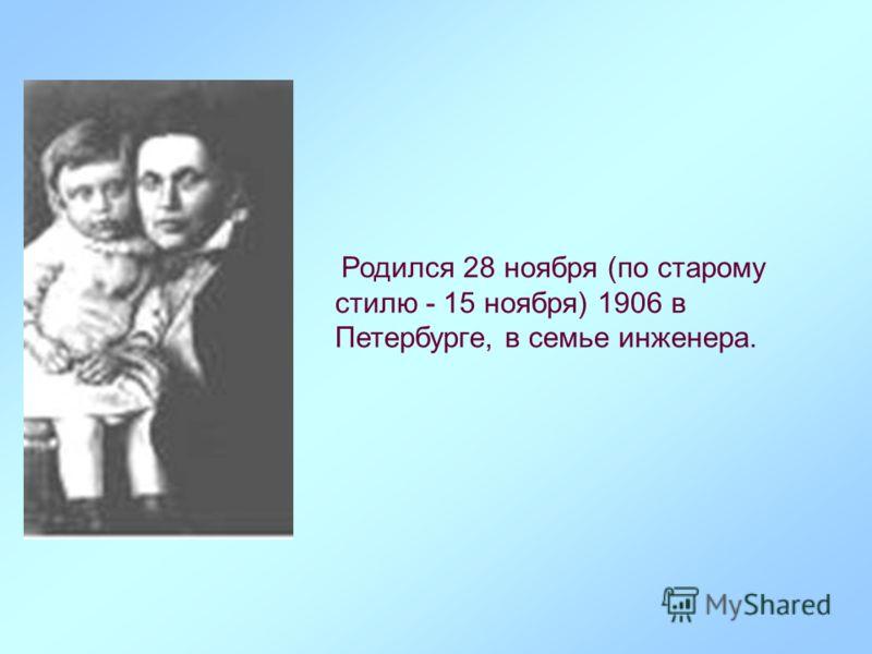 Родился 28 ноября (по старому стилю - 15 ноября) 1906 в Петербурге, в семье инженера.