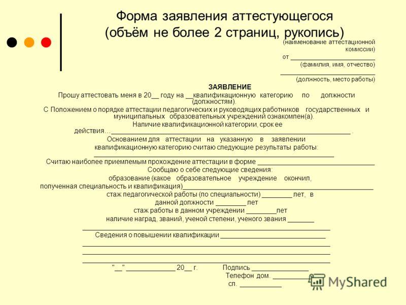 Форма заявления аттестующегося (объём не более 2 страниц, рукопись) (наименование аттестационной комиссии) от _________________________ (фамилия, имя, отчество) ____________________________ (должность, место работы) ЗАЯВЛЕНИЕ Прошу аттестовать меня в