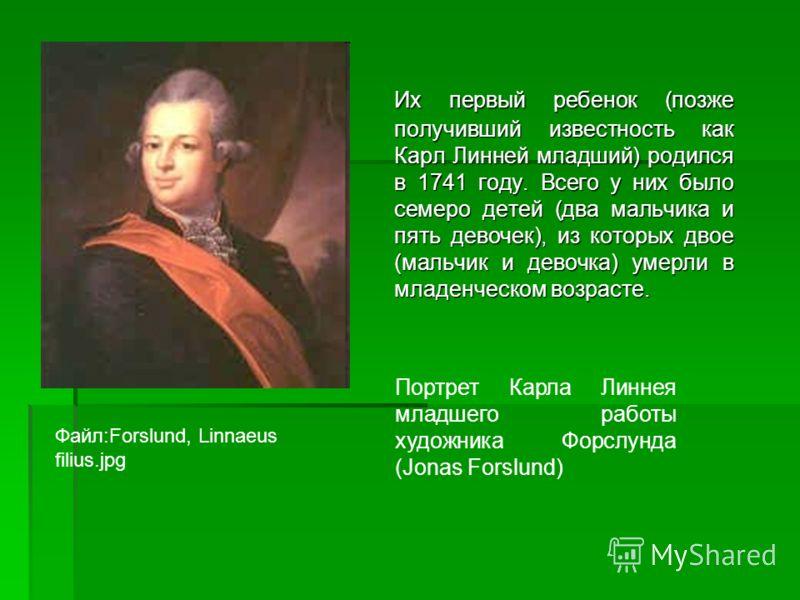 Их первый ребенок (позже получивший известность как Карл Линней младший) родился в 1741 году. Всего у них было семеро детей (два мальчика и пять девочек), из которых двое (мальчик и девочка) умерли в младенческом возрасте. Файл:Forslund, Linnaeus fil