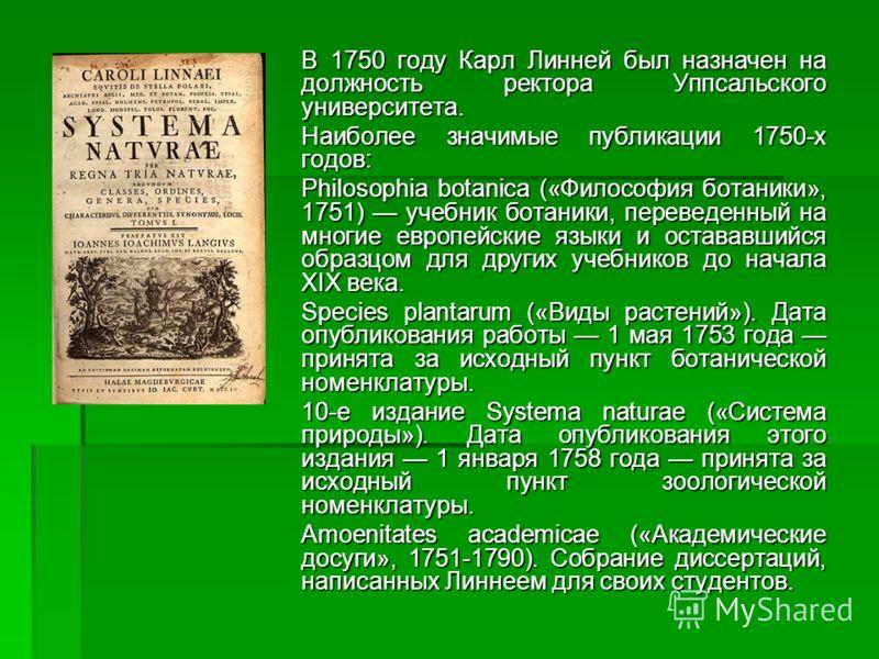 В 1750 году Карл Линней был назначен на должность ректора Уппсальского университета. Наиболее значимые публикации 1750-х годов: Philosophia botanica («Философия ботаники», 1751) учебник ботаники, переведенный на многие европейские языки и остававшийс