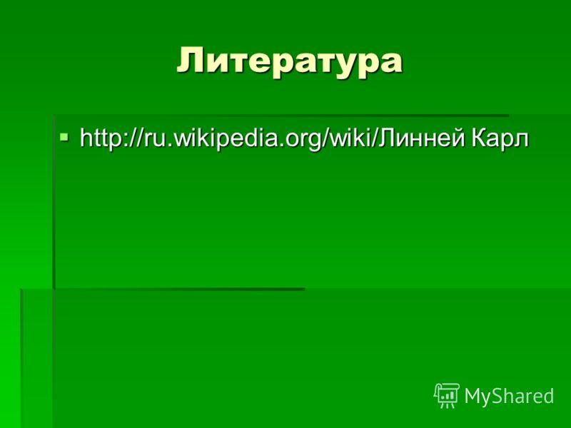 Литература http://ru.wikipedia.org/wiki/Линней Карл http://ru.wikipedia.org/wiki/Линней Карл