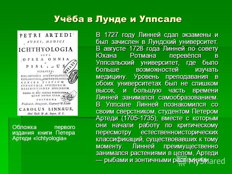 Учёба в Лунде и Уппсале В 1727 году Линней сдал экзамены и был зачислен в Лундский университет. В августе 1728 года Линней по совету Юхана Ротмана перевёлся в Уппсальский университет, где было больше возможностей изучать медицину. Уровень преподавани