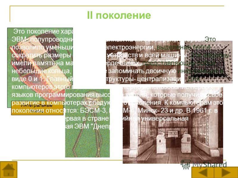 II поколение Интегральные схемы Это поколение характеризуется внедрением новой элементной базы ЭВМ- полупроводников и созданных на их базе транзисторов. Это позволило уменьшить расход электроэнергии, выделение тепла, сократить размеры отдельных устро