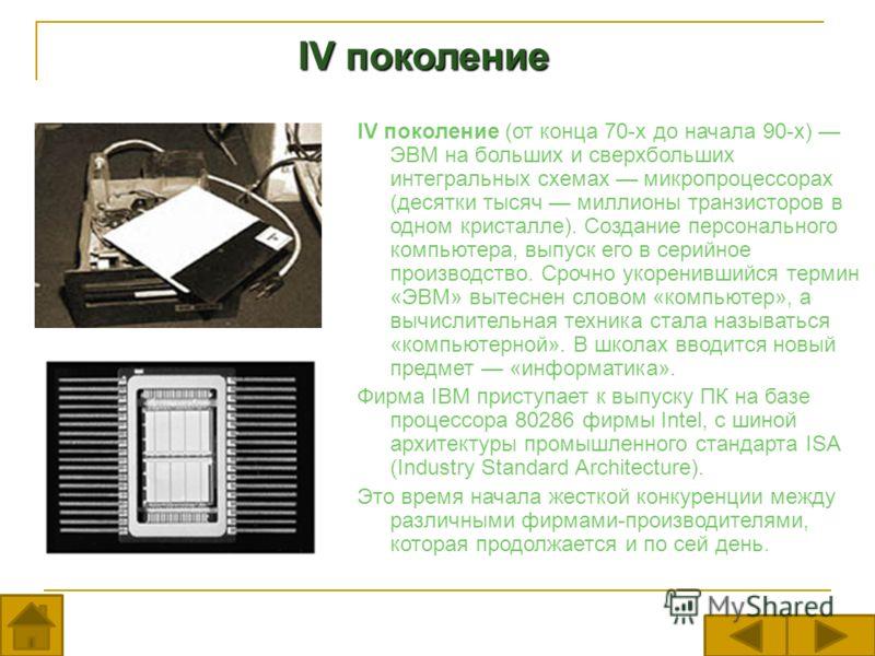 IV поколение IV поколение IV поколение (от конца 70-х до начала 90-х) ЭВМ на больших и сверхбольших интегральных схемах микропроцессорах (десятки тысяч миллионы транзисторов в одном кристалле). Создание персонального компьютера, выпуск его в серийное