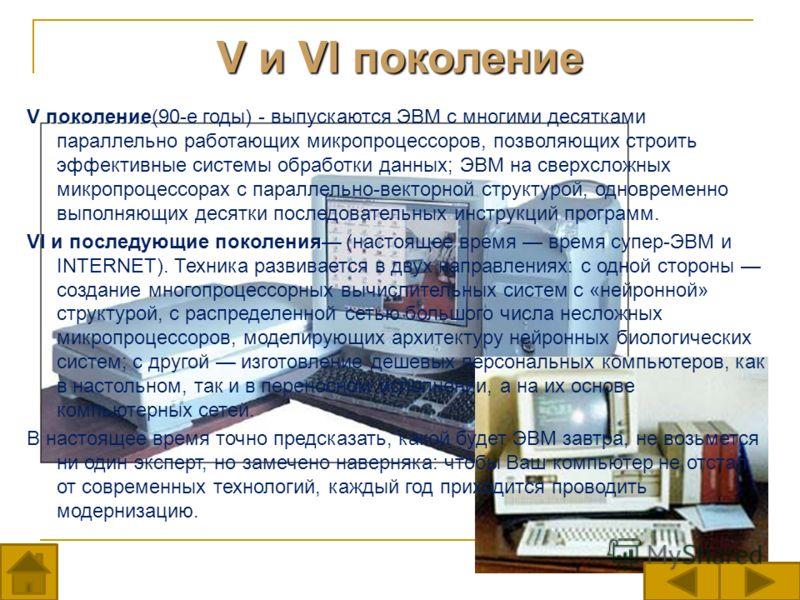 V и VI поколение V поколение V поколение(90-е годы) - выпускаются ЭВМ с многими десятками параллельно работающих микропроцессоров, позволяющих строить эффективные системы обработки данных; ЭВМ на сверхсложных микропроцессорах с параллельно-векторной