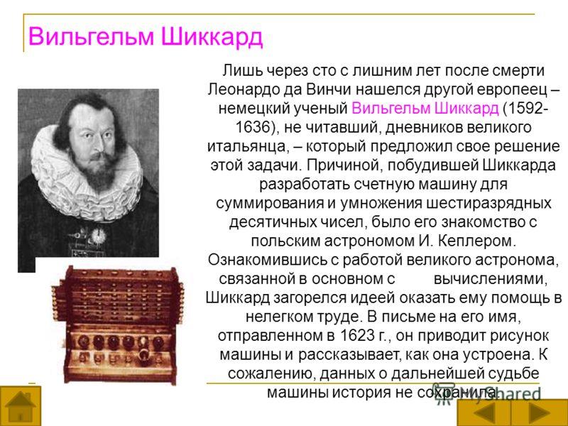 Лишь через сто с лишним лет после смерти Леонардо да Винчи нашелся другой европеец – немецкий ученый Вильгельм Шиккард (1592- 1636), не читавший, дневников великого итальянца, – который предложил свое решение этой задачи. Причиной, побудившей Шиккард