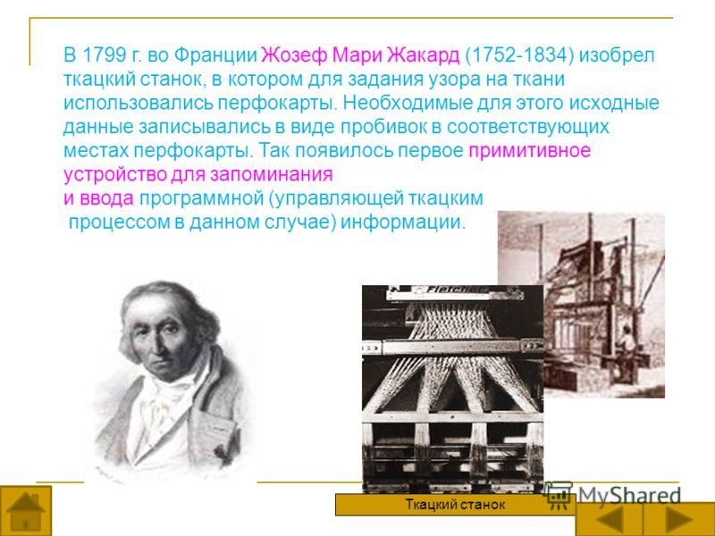 В 1799 г. во Франции Жозеф Мари Жакард (1752-1834) изобрел ткацкий станок, в котором для задания узора на ткани использовались перфокарты. Необходимые для этого исходные данные записывались в виде пробивок в соответствующих местах перфокарты. Так поя