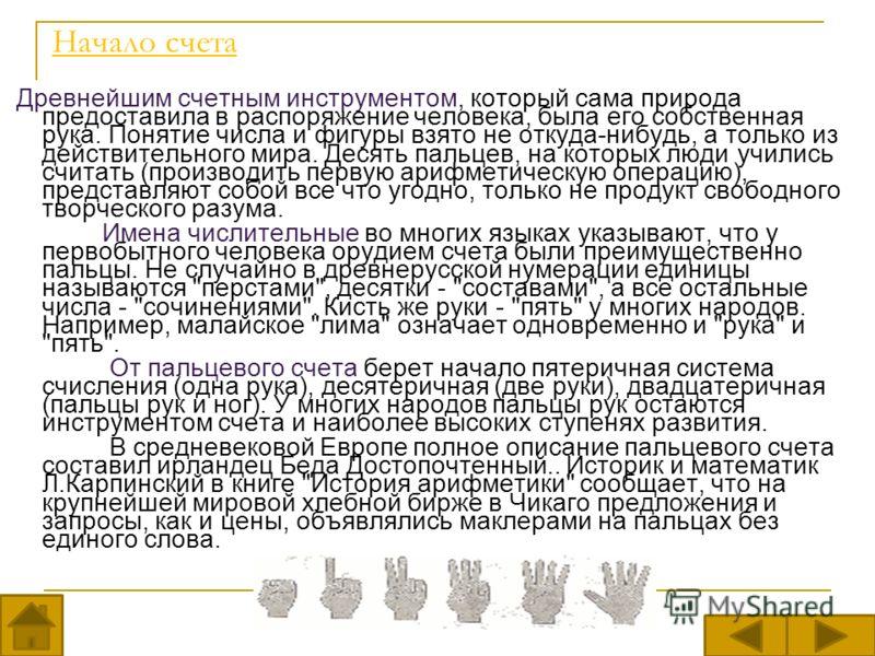 Начало счета Древнейшим счетным инструментом, который сама природа предоставила в распоряжение человека, была его собственная рука. Понятие числа и фигуры взято не откуда-нибудь, а только из действительного мира. Десять пальцев, на которых люди учили