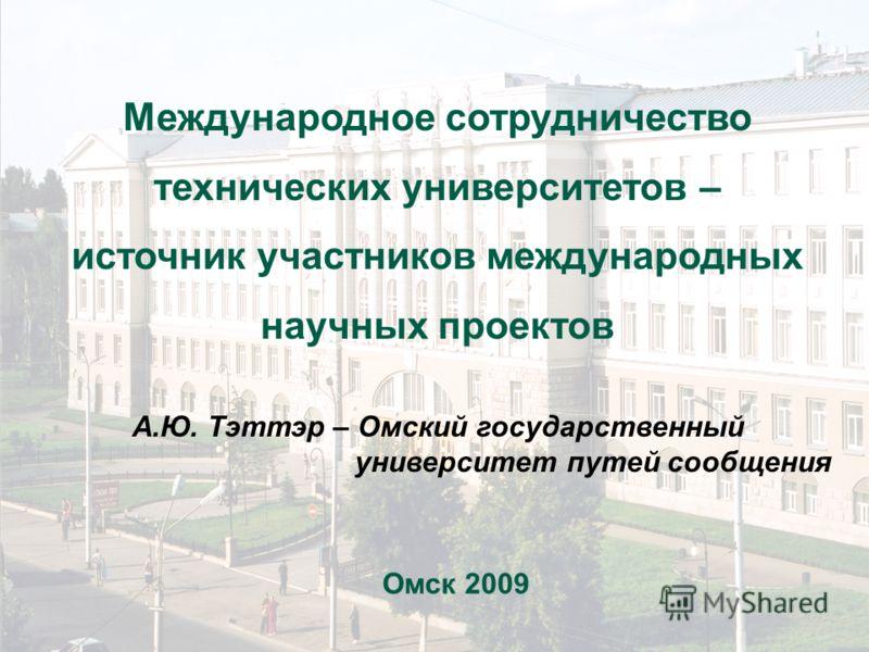 Международное сотрудничество технических университетов – источник участников международных научных проектов А.Ю. Тэттэр – Омский государственный университет путей сообщения Омск 2009