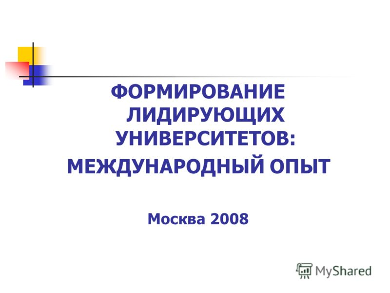 ФОРМИРОВАНИЕ ЛИДИРУЮЩИХ УНИВЕРСИТЕТОВ: МЕЖДУНАРОДНЫЙ ОПЫТ Москва 2008