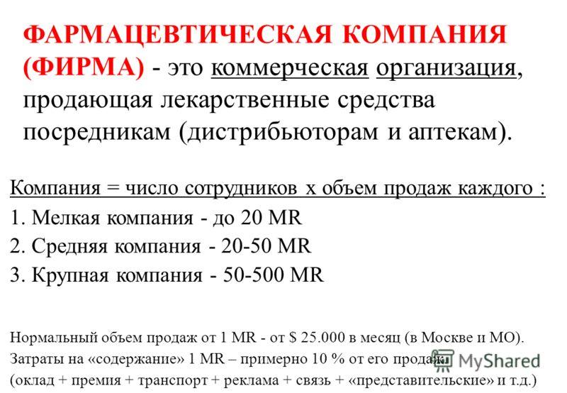 ФАРМАЦЕВТИЧЕСКАЯ КОМПАНИЯ (ФИРМА) - это коммерческая организация, продающая лекарственные средства посредникам (дистрибьюторам и аптекам). Компания = число сотрудников х объем продаж каждого : 1. Мелкая компания - до 20 MR 2. Средняя компания - 20-50