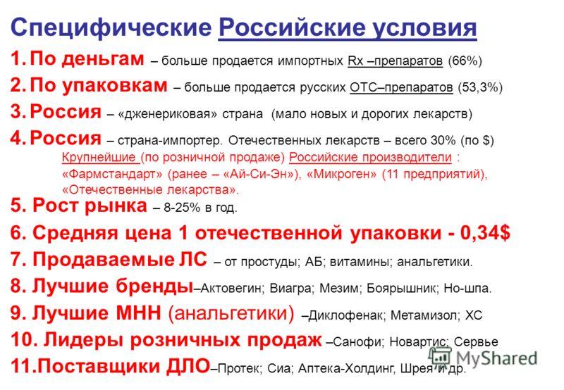 Специфические Российские условия 1.По деньгам – больше продается импортных Rx –препаратов (66%) 2.По упаковкам – больше продается русских ОТС–препаратов (53,3%) 3.Россия – «дженериковая» страна (мало новых и дорогих лекарств) 4.Россия – страна-импорт