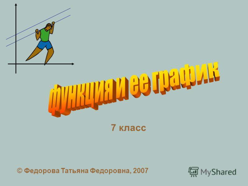 7 класс © Федорова Татьяна Федоровна, 2007