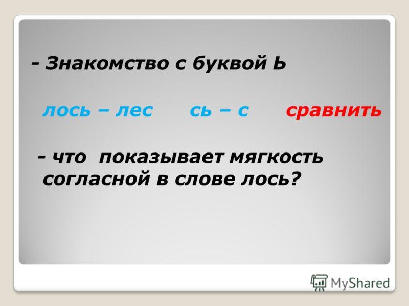 - Знакомство с буквой Ь лось – лес сь – с сравнить - что показывает мягкость согласной в слове лось?