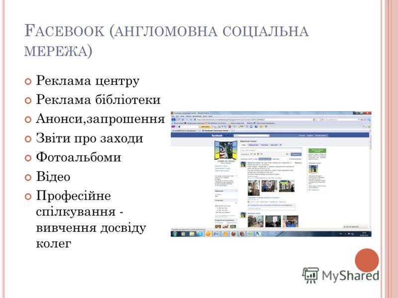 F ACEBOOK ( АНГЛОМОВНА СОЦІАЛЬНА МЕРЕЖА ) Реклама центру Реклама бібліотеки Анонси,запрошення Звіти про заходи Фотоальбоми Відео Професійне спілкування - вивчення досвіду колег