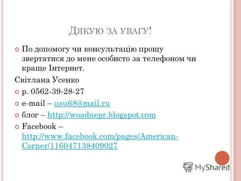 Д ЯКУЮ ЗА УВАГУ ! По допомогу чи консультацію прошу звертатися до мене особисто за телефоном чи краще Інтернет. Світлана Усенко р. 0562-39-28-27 e-mail – usu68@mail.ruusu68@mail.ru блог – http://woadnepr.blogspot.comhttp://woadnepr.blogspot.com Faceb