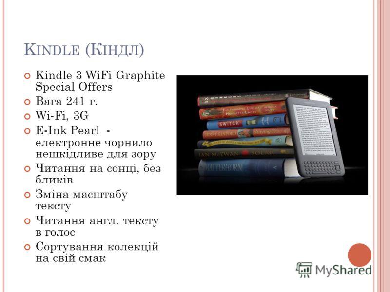 K INDLE (К ІНДЛ ) Kindle 3 WiFi Graphite Special Offers Вага 241 г. Wi-Fi, 3G E-Ink Pearl - електронне чорнило нешкідливе для зору Читання на сонці, без бликів Зміна масштабу тексту Читання англ. тексту в голос Сортування колекцій на свій смак