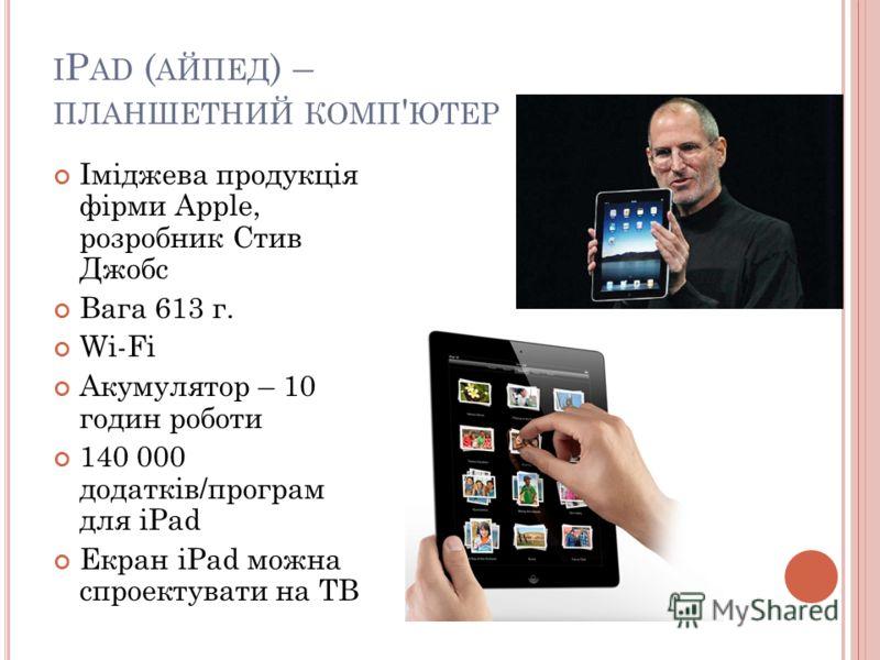 I P AD ( АЙПЕД ) – ПЛАНШЕТНИЙ КОМП ' ЮТЕР Іміджева продукція фірми Apple, розробник Стив Джобс Вага 613 г. Wi-Fi Акумулятор – 10 годин роботи 140 000 додатків/програм для iPad Екран iPad можна спроектувати на ТВ
