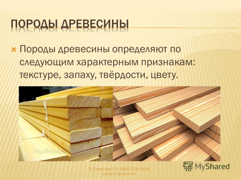 Породы древесины определяют по следующим характерным признакам: текстуре, запаху, твёрдости, цвету. © Степанова Л.И. МБОУ СОШ 46 учитель технологии